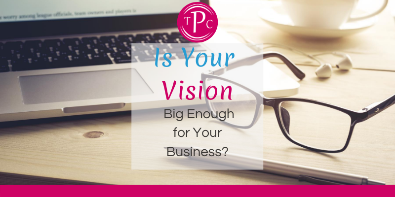 Is Your Vision Big Enough for Your Business?