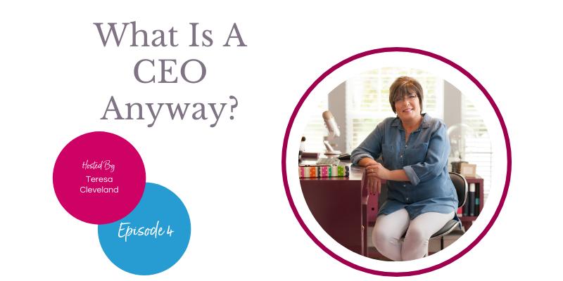 What'sA CEO Anyway - Teresa Cleveland ep4