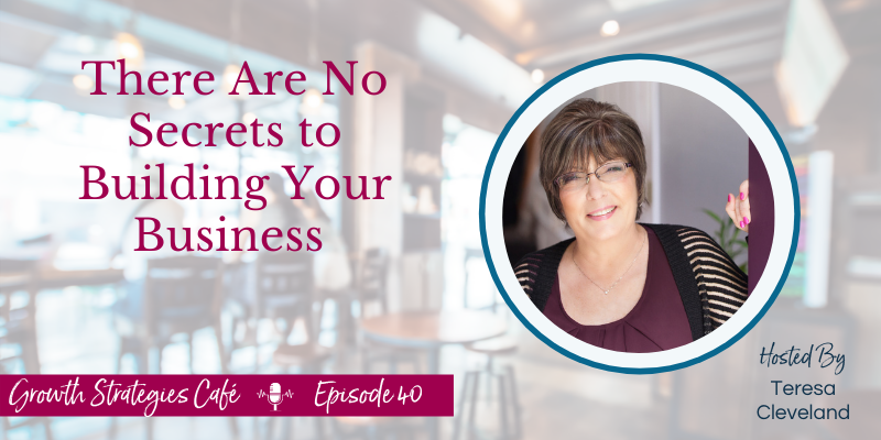 Growth Strategies Cafe -There Are No Secrets Episode 40 with Teresa Cleveland