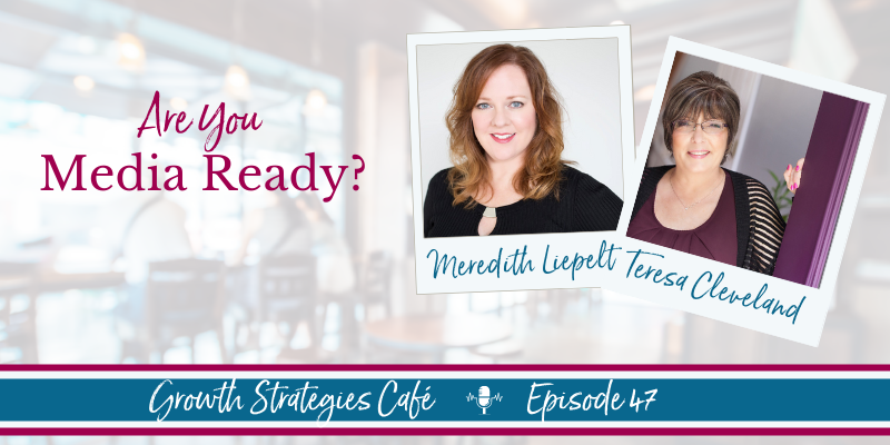 Growth Strategies Café - Are You Media Ready? - Teresa Cleveland - Meredith Liepelt